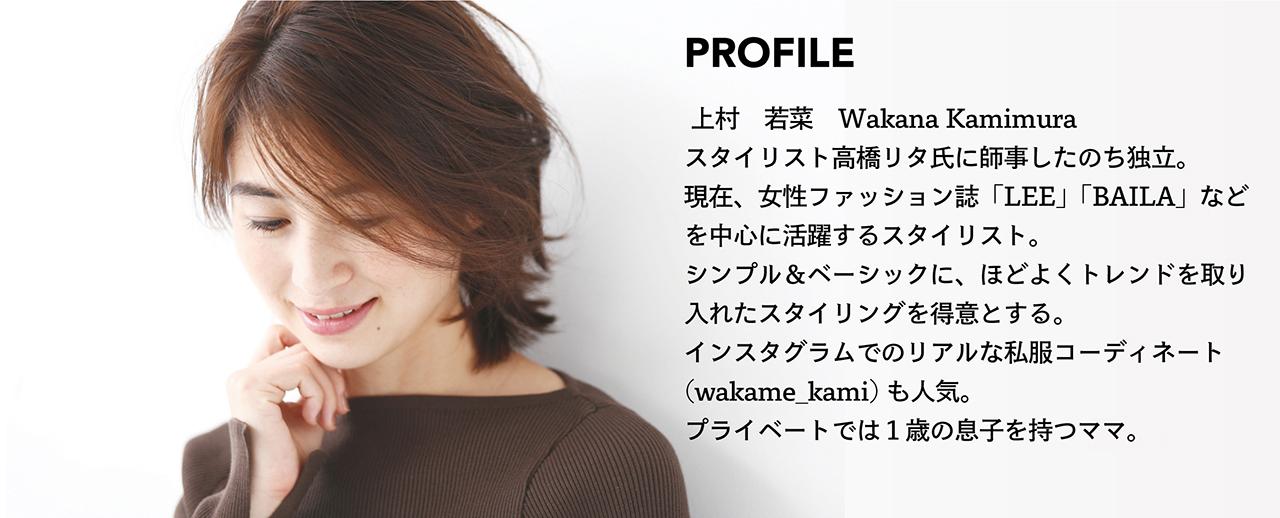 上村 若菜 Wakana Kamimura スタイリスト高橋リタ氏に師事したのち独立。 現在、女性ファッション誌「LEE」「BAILA」など を中心に活躍するスタイリスト。 シンプル&ベーシックに、ほどよくトレンドを取り 入れたスタイリングを得意とする。 インスタグラムでのリアルな私服コーディネート (wakame_kami)も人気。 プライベートでは1歳の息子を持つのママ。